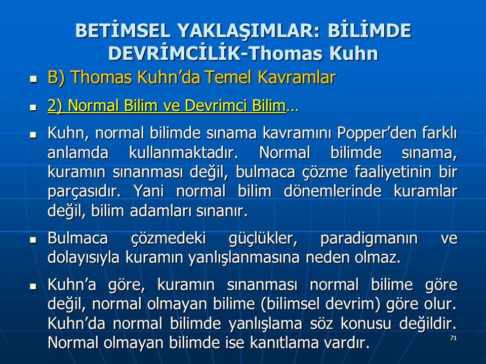 71 BETİMSEL YAKLAŞIMLAR: BİLİMDE DEVRİMCİLİK-Thomas Kuhn B) Thomas Kuhn'da Temel Kavramlar B) Thomas Kuhn'da Temel Kavramlar 2) Normal Bilim ve Devrimci Bilim… 2) Normal Bilim ve Devrimci Bilim… Kuhn, normal bilimde sınama kavramını Popper'den farklı anlamda kullanmaktadır.