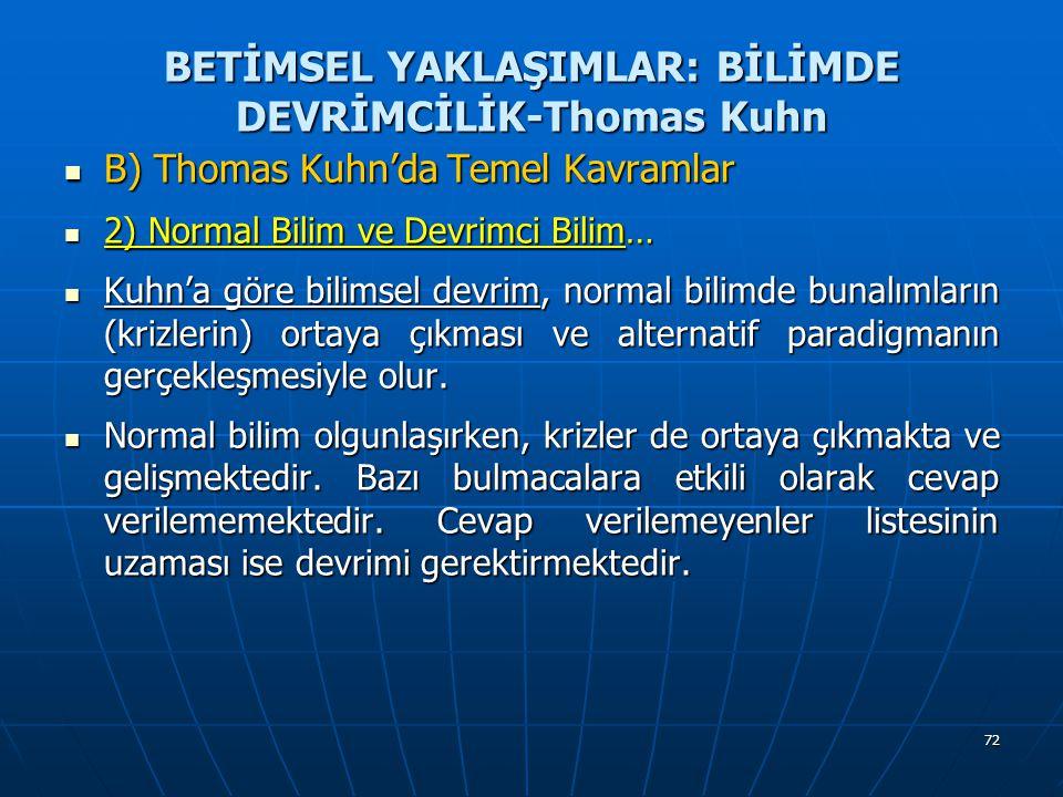 72 BETİMSEL YAKLAŞIMLAR: BİLİMDE DEVRİMCİLİK-Thomas Kuhn B) Thomas Kuhn'da Temel Kavramlar B) Thomas Kuhn'da Temel Kavramlar 2) Normal Bilim ve Devrimci Bilim… 2) Normal Bilim ve Devrimci Bilim… Kuhn'a göre bilimsel devrim, normal bilimde bunalımların (krizlerin) ortaya çıkması ve alternatif paradigmanın gerçekleşmesiyle olur.