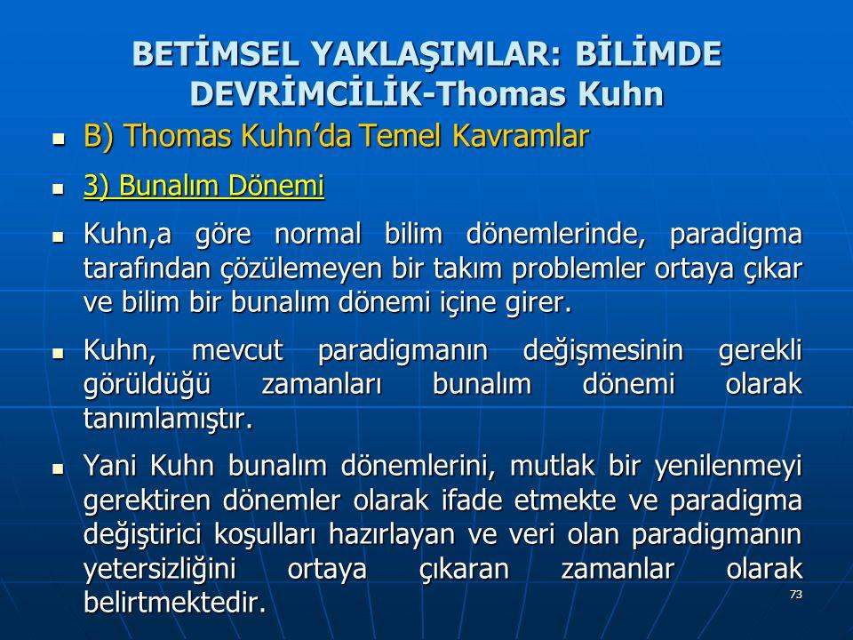 73 BETİMSEL YAKLAŞIMLAR: BİLİMDE DEVRİMCİLİK-Thomas Kuhn B) Thomas Kuhn'da Temel Kavramlar B) Thomas Kuhn'da Temel Kavramlar 3) Bunalım Dönemi 3) Bunalım Dönemi Kuhn,a göre normal bilim dönemlerinde, paradigma tarafından çözülemeyen bir takım problemler ortaya çıkar ve bilim bir bunalım dönemi içine girer.