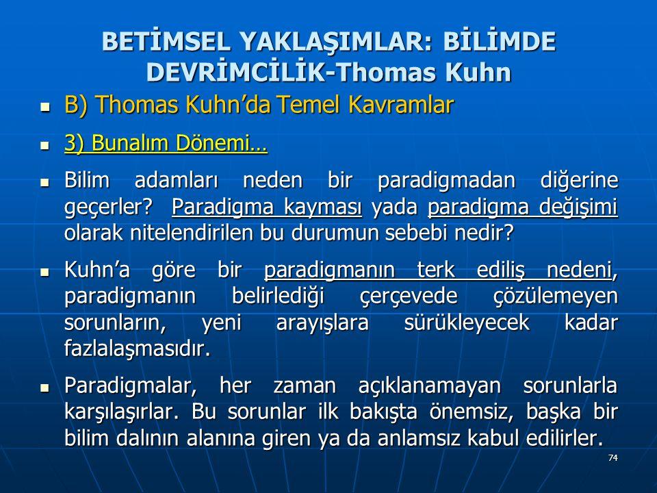 74 BETİMSEL YAKLAŞIMLAR: BİLİMDE DEVRİMCİLİK-Thomas Kuhn B) Thomas Kuhn'da Temel Kavramlar B) Thomas Kuhn'da Temel Kavramlar 3) Bunalım Dönemi… 3) Bunalım Dönemi… Bilim adamları neden bir paradigmadan diğerine geçerler.