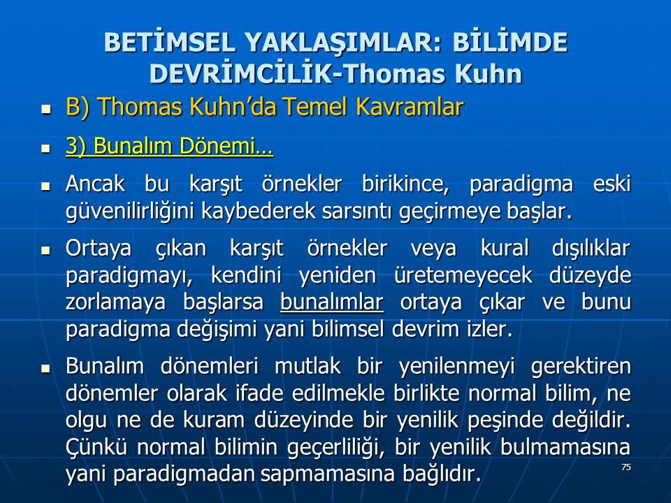 75 BETİMSEL YAKLAŞIMLAR: BİLİMDE DEVRİMCİLİK-Thomas Kuhn B) Thomas Kuhn'da Temel Kavramlar B) Thomas Kuhn'da Temel Kavramlar 3) Bunalım Dönemi… 3) Bunalım Dönemi… Ancak bu karşıt örnekler birikince, paradigma eski güvenilirliğini kaybederek sarsıntı geçirmeye başlar.