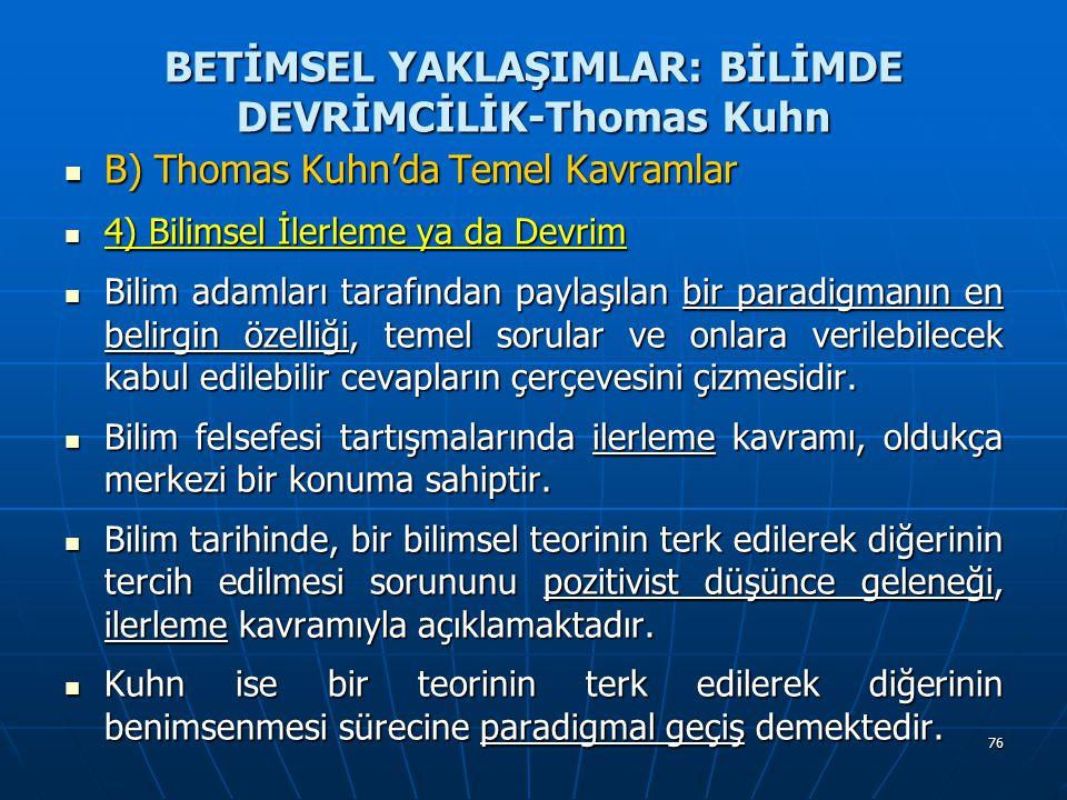 76 BETİMSEL YAKLAŞIMLAR: BİLİMDE DEVRİMCİLİK-Thomas Kuhn B) Thomas Kuhn'da Temel Kavramlar B) Thomas Kuhn'da Temel Kavramlar 4) Bilimsel İlerleme ya da Devrim 4) Bilimsel İlerleme ya da Devrim Bilim adamları tarafından paylaşılan bir paradigmanın en belirgin özelliği, temel sorular ve onlara verilebilecek kabul edilebilir cevapların çerçevesini çizmesidir.