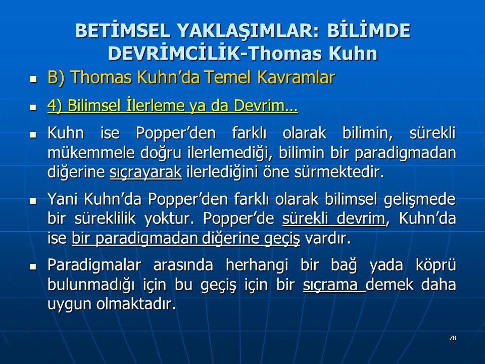 78 BETİMSEL YAKLAŞIMLAR: BİLİMDE DEVRİMCİLİK-Thomas Kuhn B) Thomas Kuhn'da Temel Kavramlar B) Thomas Kuhn'da Temel Kavramlar 4) Bilimsel İlerleme ya da Devrim… 4) Bilimsel İlerleme ya da Devrim… Kuhn ise Popper'den farklı olarak bilimin, sürekli mükemmele doğru ilerlemediği, bilimin bir paradigmadan diğerine sıçrayarak ilerlediğini öne sürmektedir.