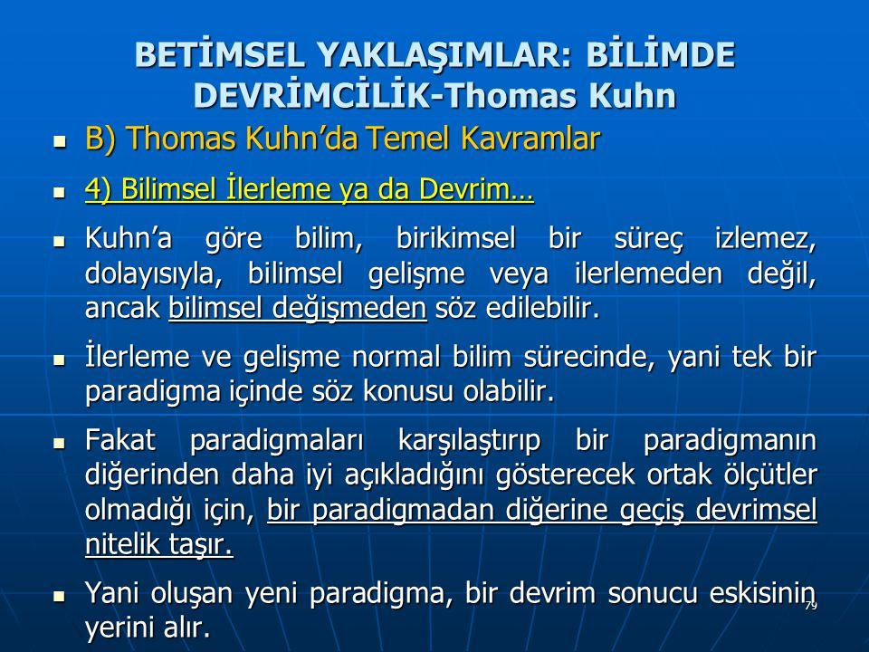 79 BETİMSEL YAKLAŞIMLAR: BİLİMDE DEVRİMCİLİK-Thomas Kuhn B) Thomas Kuhn'da Temel Kavramlar B) Thomas Kuhn'da Temel Kavramlar 4) Bilimsel İlerleme ya da Devrim… 4) Bilimsel İlerleme ya da Devrim… Kuhn'a göre bilim, birikimsel bir süreç izlemez, dolayısıyla, bilimsel gelişme veya ilerlemeden değil, ancak bilimsel değişmeden söz edilebilir.