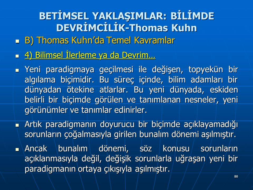 80 BETİMSEL YAKLAŞIMLAR: BİLİMDE DEVRİMCİLİK-Thomas Kuhn B) Thomas Kuhn'da Temel Kavramlar B) Thomas Kuhn'da Temel Kavramlar 4) Bilimsel İlerleme ya da Devrim… 4) Bilimsel İlerleme ya da Devrim… Yeni paradigmaya geçilmesi ile değişen, topyekün bir algılama biçimidir.