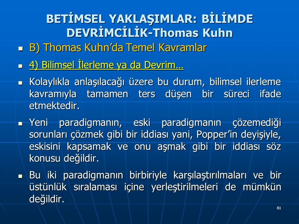 81 BETİMSEL YAKLAŞIMLAR: BİLİMDE DEVRİMCİLİK-Thomas Kuhn B) Thomas Kuhn'da Temel Kavramlar B) Thomas Kuhn'da Temel Kavramlar 4) Bilimsel İlerleme ya da Devrim… 4) Bilimsel İlerleme ya da Devrim… Kolaylıkla anlaşılacağı üzere bu durum, bilimsel ilerleme kavramıyla tamamen ters düşen bir süreci ifade etmektedir.