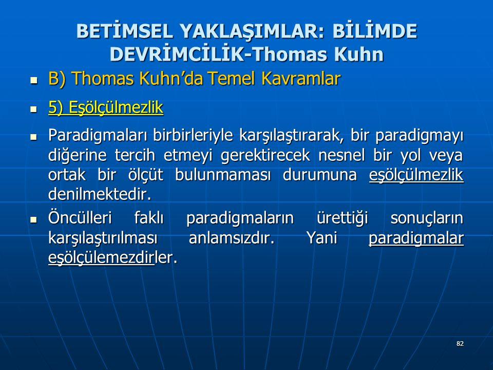82 BETİMSEL YAKLAŞIMLAR: BİLİMDE DEVRİMCİLİK-Thomas Kuhn B) Thomas Kuhn'da Temel Kavramlar B) Thomas Kuhn'da Temel Kavramlar 5) Eşölçülmezlik 5) Eşölçülmezlik Paradigmaları birbirleriyle karşılaştırarak, bir paradigmayı diğerine tercih etmeyi gerektirecek nesnel bir yol veya ortak bir ölçüt bulunmaması durumuna eşölçülmezlik denilmektedir.