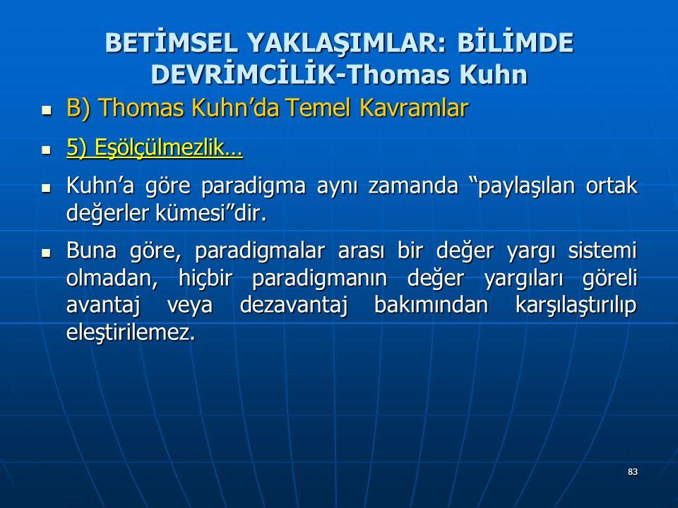83 BETİMSEL YAKLAŞIMLAR: BİLİMDE DEVRİMCİLİK-Thomas Kuhn B) Thomas Kuhn'da Temel Kavramlar B) Thomas Kuhn'da Temel Kavramlar 5) Eşölçülmezlik… 5) Eşölçülmezlik… Kuhn'a göre paradigma aynı zamanda paylaşılan ortak değerler kümesi dir.