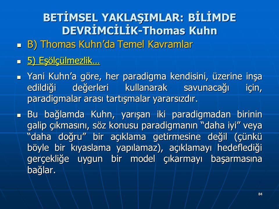 84 BETİMSEL YAKLAŞIMLAR: BİLİMDE DEVRİMCİLİK-Thomas Kuhn B) Thomas Kuhn'da Temel Kavramlar B) Thomas Kuhn'da Temel Kavramlar 5) Eşölçülmezlik… 5) Eşölçülmezlik… Yani Kuhn'a göre, her paradigma kendisini, üzerine inşa edildiği değerleri kullanarak savunacağı için, paradigmalar arası tartışmalar yararsızdır.