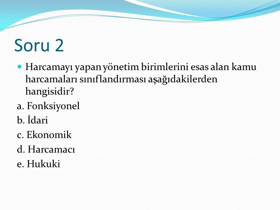 Soru 2 Harcamayı yapan yönetim birimlerini esas alan kamu harcamaları sınıflandırması aşağıdakilerden hangisidir.