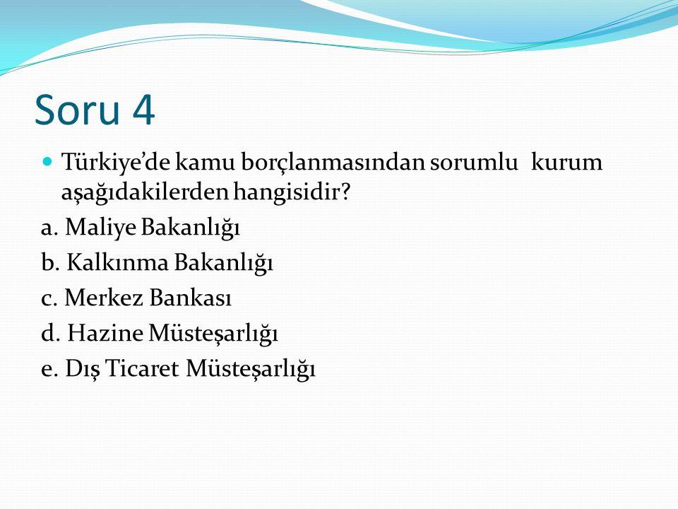 Soru 4 Türkiye'de kamu borçlanmasından sorumlu kurum aşağıdakilerden hangisidir.