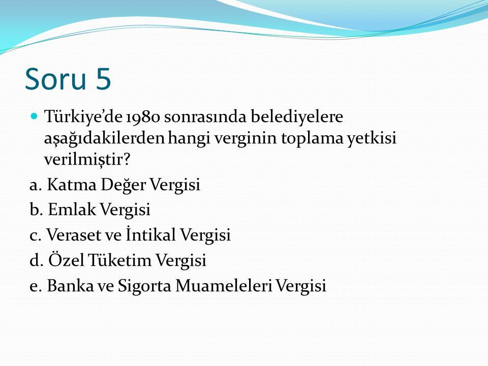 Soru 5 Türkiye'de 1980 sonrasında belediyelere aşağıdakilerden hangi verginin toplama yetkisi verilmiştir.