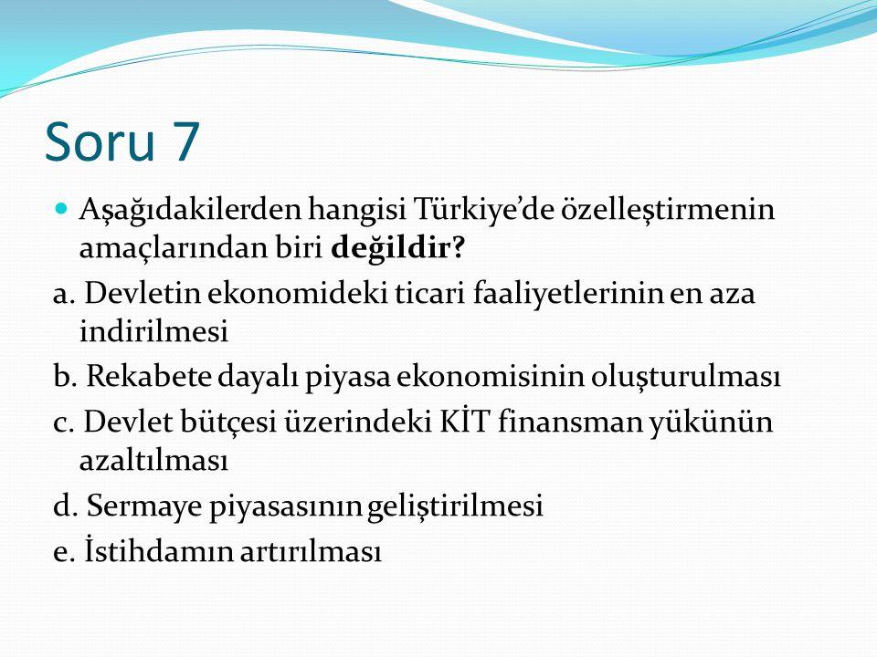 Soru 7 Aşağıdakilerden hangisi Türkiye'de özelleştirmenin amaçlarından biri değildir.