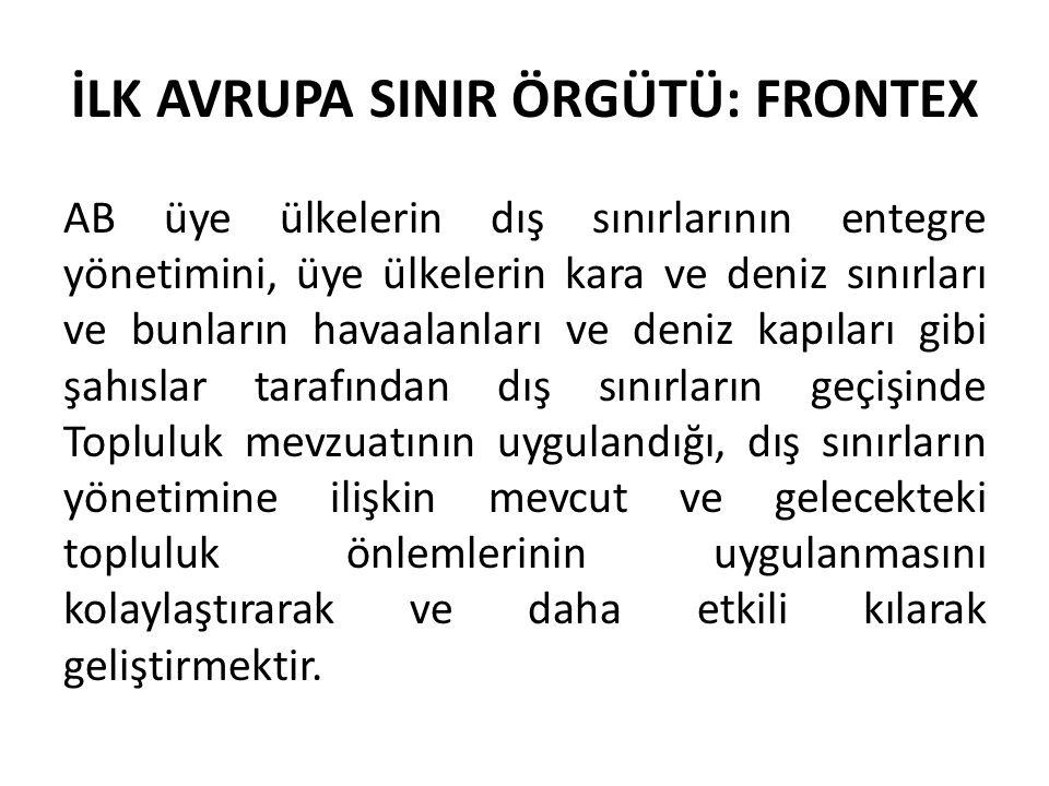 İLK AVRUPA SINIR ÖRGÜTÜ: FRONTEX AB üye ülkelerin dış sınırlarının entegre yönetimini, üye ülkelerin kara ve deniz sınırları ve bunların havaalanları