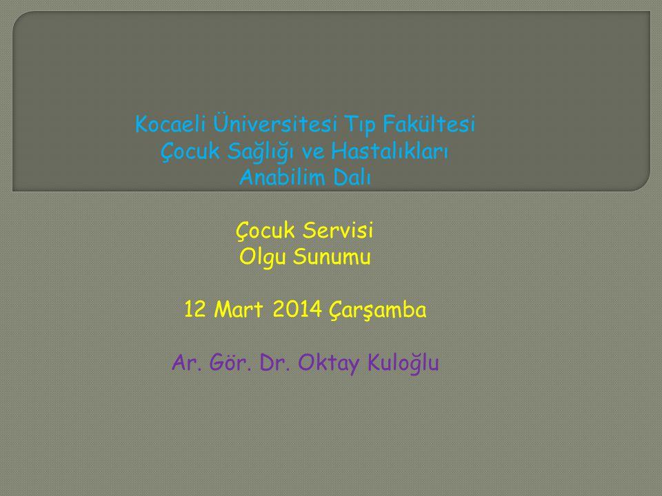 Kocaeli Üniversitesi Tıp Fakültesi Çocuk Sağlığı ve Hastalıkları Anabilim Dalı Çocuk Servisi Olgu Sunumu 12 Mart 2014 Çarşamba Ar. Gör. Dr. Oktay Kulo