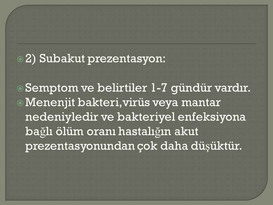  2) Subakut prezentasyon:  Semptom ve belirtiler 1-7 gündür vardır.  Menenjit bakteri,virüs veya mantar nedeniyledir ve bakteriyel enfeksiyona ba ğ