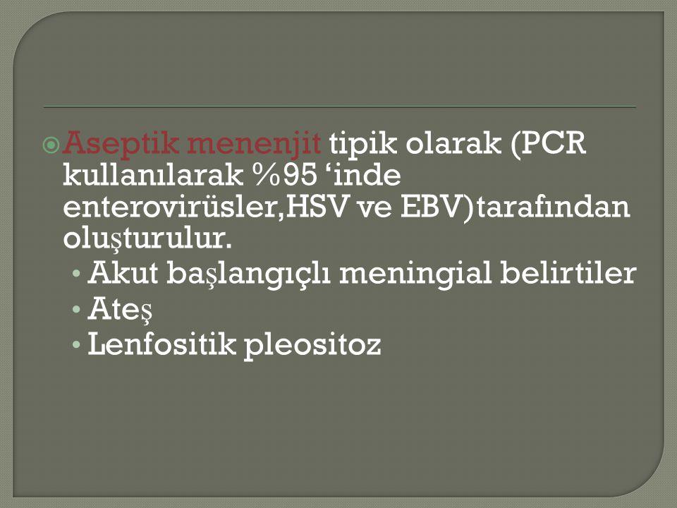  Aseptik menenjit tipik olarak (PCR kullanılarak %95 'inde enterovirüsler,HSV ve EBV)tarafından olu ş turulur. Akut ba ş langıçlı meningial belirtile