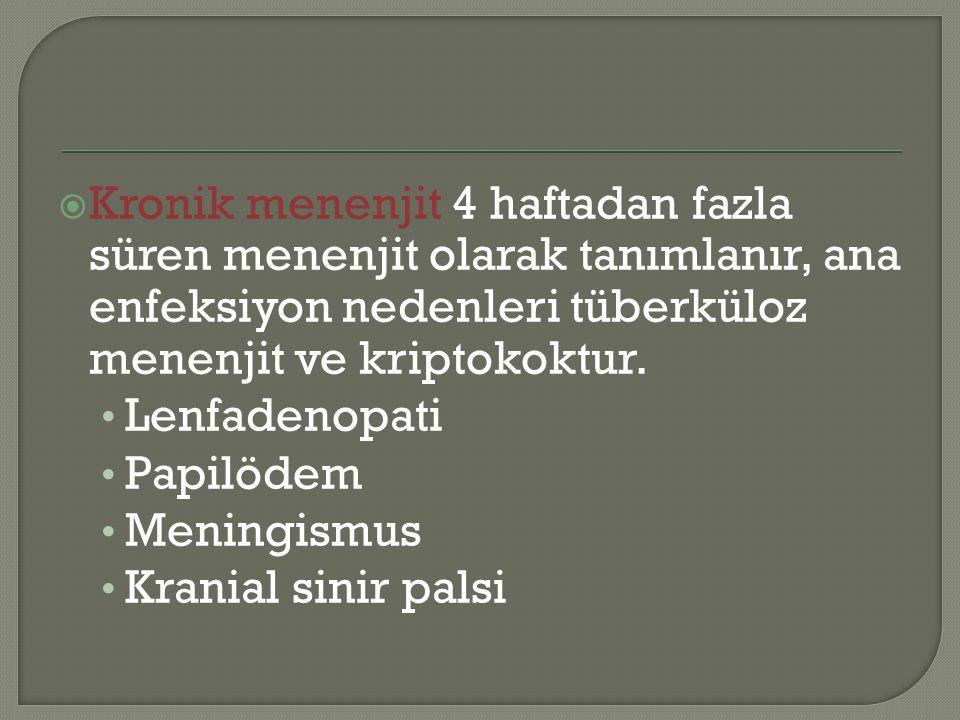  Kronik menenjit 4 haftadan fazla süren menenjit olarak tanımlanır, ana enfeksiyon nedenleri tüberküloz menenjit ve kriptokoktur. Lenfadenopati Papil