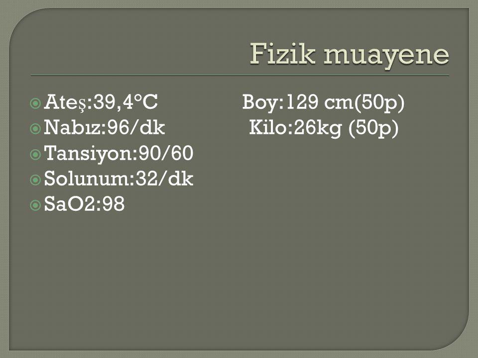  Ate ş :39,4°C Boy:129 cm(50p)  Nabız:96/dk Kilo:26kg (50p)  Tansiyon:90/60  Solunum:32/dk  SaO2:98