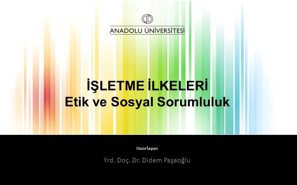 Hazırlayan İŞLETME İLKELERİ Etik ve Sosyal Sorumluluk Yrd. Doç. Dr. Didem Paşaoğlu