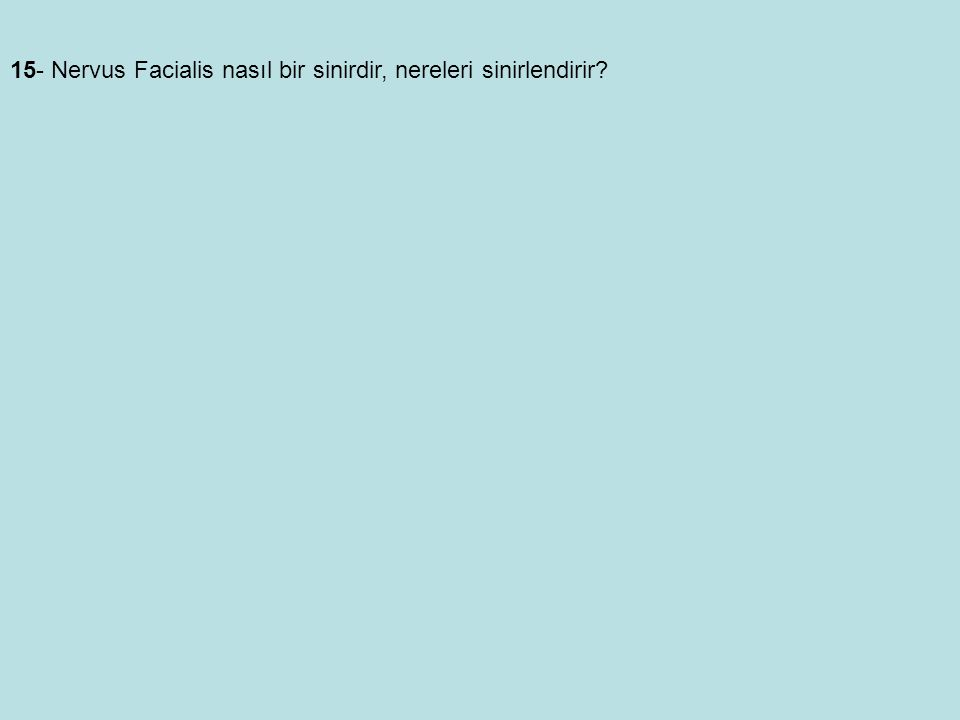 15- Nervus Facialis nasıl bir sinirdir, nereleri sinirlendirir?