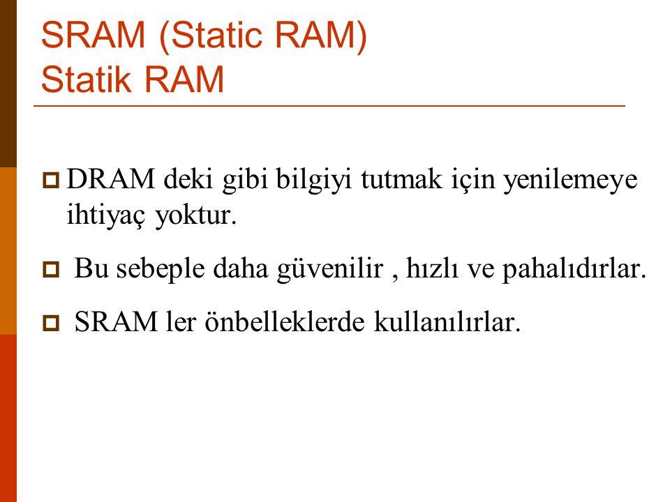 SRAM (Static RAM) Statik RAM  DRAM deki gibi bilgiyi tutmak için yenilemeye ihtiyaç yoktur.  Bu sebeple daha güvenilir, hızlı ve pahalıdırlar.  SRA