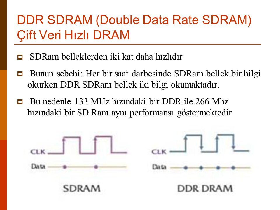 DDR SDRAM (Double Data Rate SDRAM) Çift Veri Hızlı DRAM  SDRam belleklerden iki kat daha hızlıdır  Bunun sebebi: Her bir saat darbesinde SDRam belle