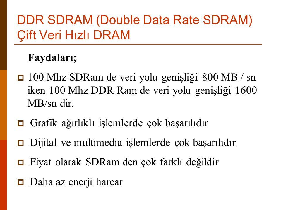 DDR SDRAM (Double Data Rate SDRAM) Çift Veri Hızlı DRAM Faydaları;  100 Mhz SDRam de veri yolu genişliği 800 MB / sn iken 100 Mhz DDR Ram de veri yol