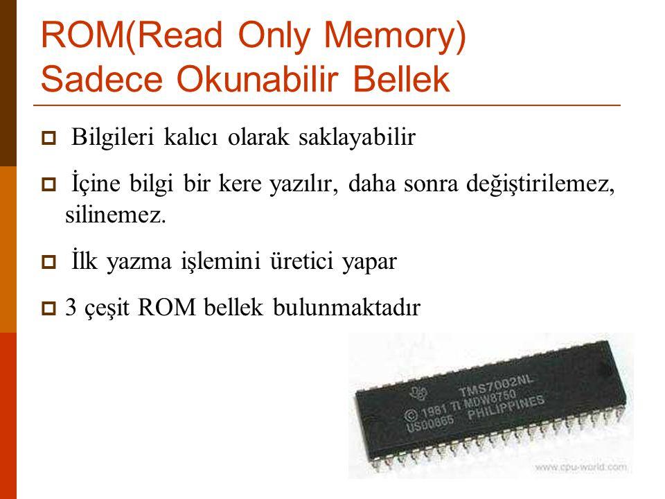 ROM(Read Only Memory) Sadece Okunabilir Bellek  Bilgileri kalıcı olarak saklayabilir  İçine bilgi bir kere yazılır, daha sonra değiştirilemez, silin
