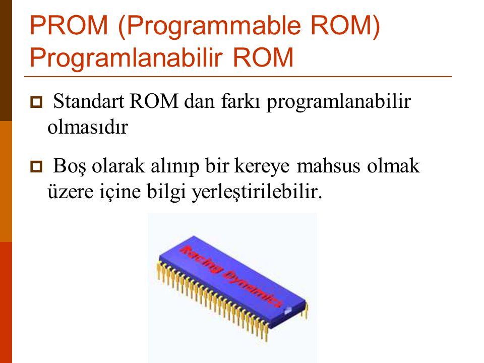PROM (Programmable ROM) Programlanabilir ROM  Standart ROM dan farkı programlanabilir olmasıdır  Boş olarak alınıp bir kereye mahsus olmak üzere içi