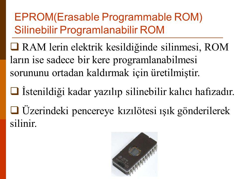 EPROM(Erasable Programmable ROM) Silinebilir Programlanabilir ROM  RAM lerin elektrik kesildiğinde silinmesi, ROM ların ise sadece bir kere programla