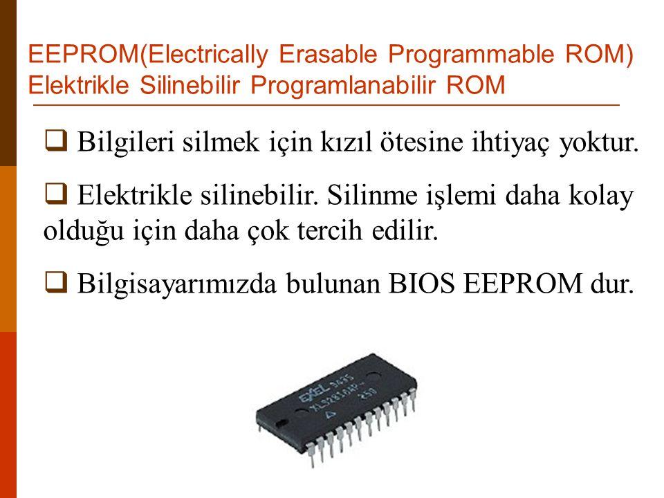 EEPROM(Electrically Erasable Programmable ROM) Elektrikle Silinebilir Programlanabilir ROM  Bilgileri silmek için kızıl ötesine ihtiyaç yoktur.  Ele