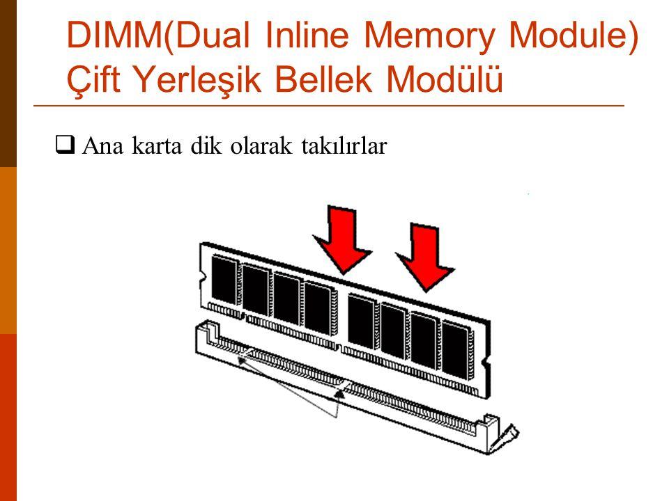  Ana karta dik olarak takılırlar DIMM(Dual Inline Memory Module) Çift Yerleşik Bellek Modülü