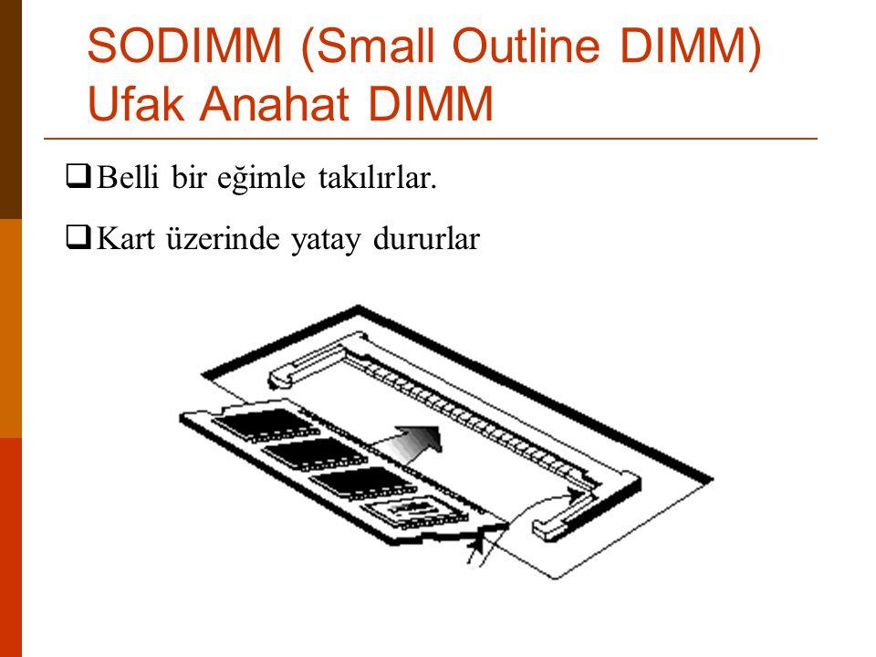  Belli bir eğimle takılırlar.  Kart üzerinde yatay dururlar SODIMM (Small Outline DIMM) Ufak Anahat DIMM