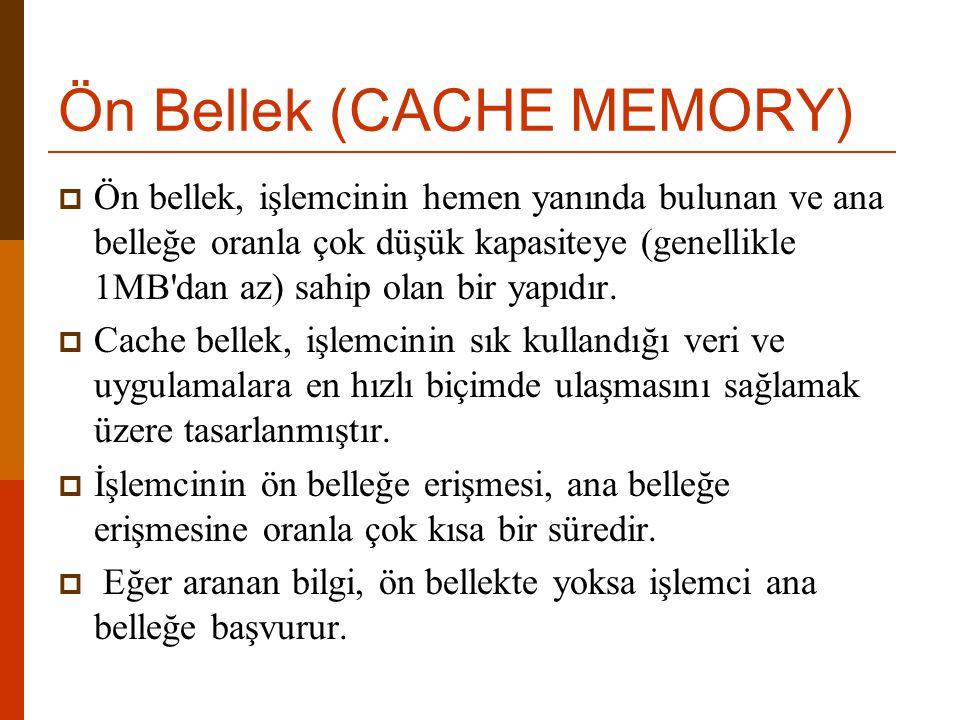 Ön Bellek (CACHE MEMORY)  Ön bellek, işlemcinin hemen yanında bulunan ve ana belleğe oranla çok düşük kapasiteye (genellikle 1MB'dan az) sahip olan b