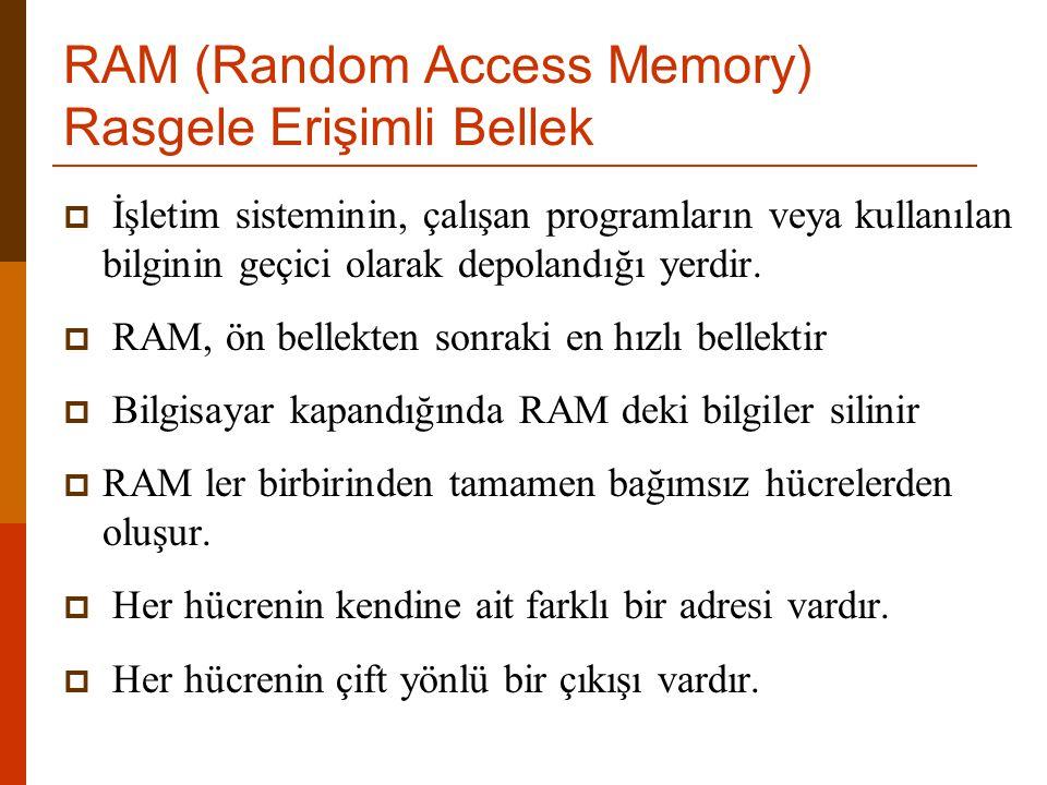 RAM (Random Access Memory) Rasgele Erişimli Bellek  İşletim sisteminin, çalışan programların veya kullanılan bilginin geçici olarak depolandığı yerdi