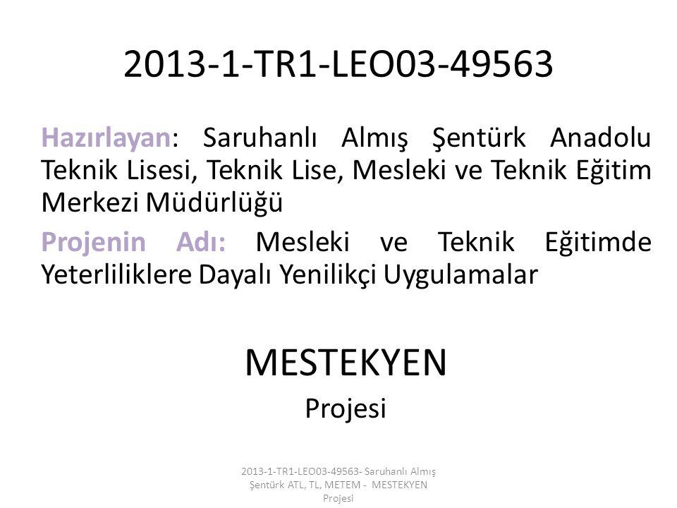 2013-1-TR1-LEO03-49563 Hazırlayan: Saruhanlı Almış Şentürk Anadolu Teknik Lisesi, Teknik Lise, Mesleki ve Teknik Eğitim Merkezi Müdürlüğü Projenin Adı: Mesleki ve Teknik Eğitimde Yeterliliklere Dayalı Yenilikçi Uygulamalar MESTEKYEN Projesi 2013-1-TR1-LEO03-49563- Saruhanlı Almış Şentürk ATL, TL, METEM - MESTEKYEN Projesi