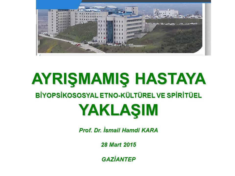 AYRIŞMAMIŞ HASTAYA BİYOPSİKOSOSYAL ETNO-KÜLTÜREL VE SPİRİTÜEL YAKLAŞIM Prof. Dr. İsmail Hamdi KARA 28 Mart 2015 GAZİANTEP