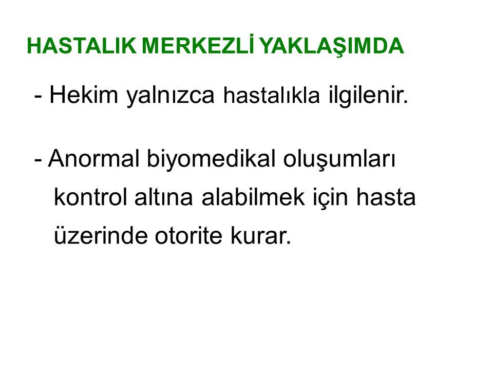 - Hekim yalnızca hastalıkla ilgilenir. - Anormal biyomedikal oluşumları kontrol altına alabilmek için hasta üzerinde otorite kurar. HASTALIK MERKEZLİ