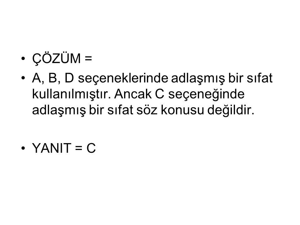 ÇÖZÜM = A, B, D seçeneklerinde adlaşmış bir sıfat kullanılmıştır. Ancak C seçeneğinde adlaşmış bir sıfat söz konusu değildir. YANIT = C