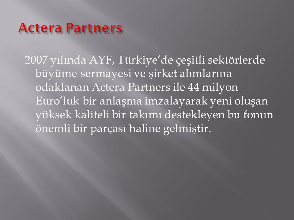 2007 yılında AYF, Türkiye'de çeşitli sektörlerde büyüme sermayesi ve şirket alımlarına odaklanan Actera Partners ile 44 milyon Euro'luk bir anlaşma imzalayarak yeni oluşan yüksek kaliteli bir takımı destekleyen bu fonun önemli bir parçası haline gelmiştir.