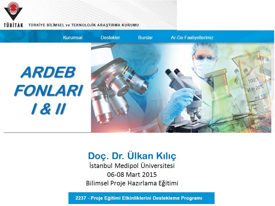 Doç. Dr. Ülkan Kılıç İstanbul Medipol Üniversitesi 06-08 Mart 2015 Bilimsel Proje Hazırlama Eğitimi ARDEB FONLARI I & II