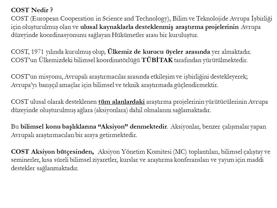 COST Nedir ? COST (European Cooperation in Science and Technology), Bilim ve Teknolojide Avrupa İşbirliği için oluşturulmuş olan ve ulusal kaynaklarla