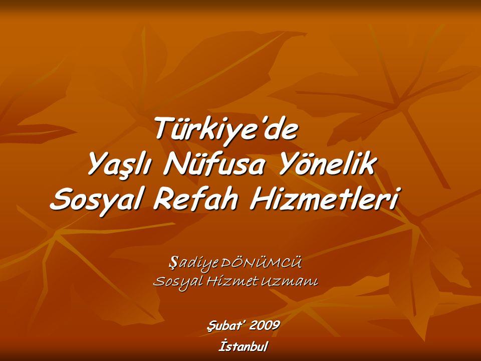 Türkiye'de Yaşlı Nüfusa Yönelik Sosyal Refah Hizmetleri Ş adiye DÖNÜMCÜ Sosyal Hizmet Uzmanı Şubat' 2009 İstanbul