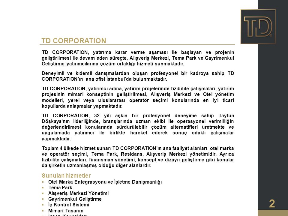 2 TD CORPORATION, yatırıma karar verme aşaması ile başlayan ve projenin geliştirilmesi ile devam eden süreçte, Alışveriş Merkezi, Tema Park ve Gayrimenkul Geliştirme yatırımcılarına çözüm ortaklığı hizmeti sunmaktadır.