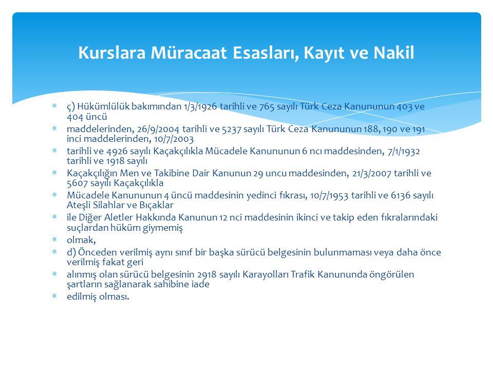  ç) Hükümlülük bakımından 1/3/1926 tarihli ve 765 sayılı Türk Ceza Kanununun 403 ve 404 üncü  maddelerinden, 26/9/2004 tarihli ve 5237 sayılı Türk Ceza Kanununun 188, 190 ve 191 inci maddelerinden, 10/7/2003  tarihli ve 4926 sayılı Kaçakçılıkla Mücadele Kanununun 6 ncı maddesinden, 7/1/1932 tarihli ve 1918 sayılı  Kaçakçılığın Men ve Takibine Dair Kanunun 29 uncu maddesinden, 21/3/2007 tarihli ve 5607 sayılı Kaçakçılıkla  Mücadele Kanununun 4 üncü maddesinin yedinci fıkrası, 10/7/1953 tarihli ve 6136 sayılı Ateşli Silahlar ve Bıçaklar  ile Diğer Aletler Hakkında Kanunun 12 nci maddesinin ikinci ve takip eden fıkralarındaki suçlardan hüküm giymemiş  olmak,  d) Önceden verilmiş aynı sınıf bir başka sürücü belgesinin bulunmaması veya daha önce verilmiş fakat geri  alınmış olan sürücü belgesinin 2918 sayılı Karayolları Trafik Kanununda öngörülen şartların sağlanarak sahibine iade  edilmiş olması.