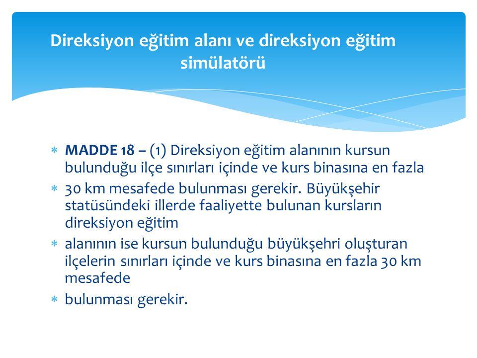  MADDE 18 – (1) Direksiyon eğitim alanının kursun bulunduğu ilçe sınırları içinde ve kurs binasına en fazla  30 km mesafede bulunması gerekir.