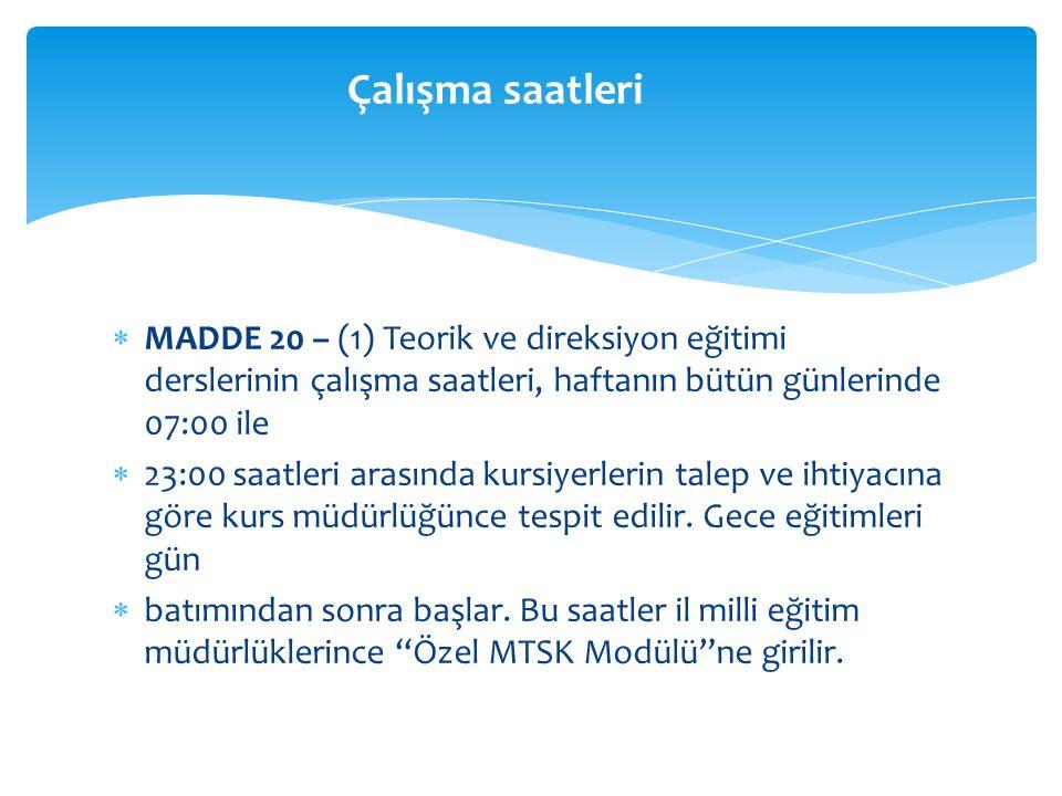  MADDE 20 – (1) Teorik ve direksiyon eğitimi derslerinin çalışma saatleri, haftanın bütün günlerinde 07:00 ile  23:00 saatleri arasında kursiyerlerin talep ve ihtiyacına göre kurs müdürlüğünce tespit edilir.
