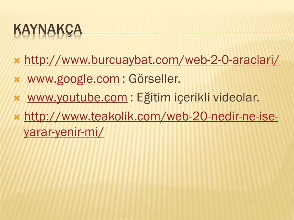  http://www.burcuaybat.com/web-2-0-araclari/ http://www.burcuaybat.com/web-2-0-araclari/  www.google.com : Görseller.www.google.com  www.youtube.com : Eğitim içerikli videolar.www.youtube.com  http://www.teakolik.com/web-20-nedir-ne-ise- yarar-yenir-mi/ http://www.teakolik.com/web-20-nedir-ne-ise- yarar-yenir-mi/