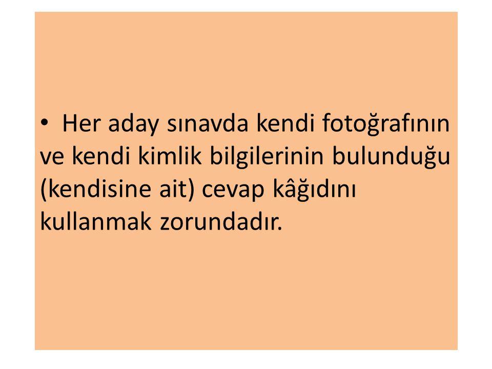 Her aday sınavda kendi fotoğrafının ve kendi kimlik bilgilerinin bulunduğu (kendisine ait) cevap kâğıdını kullanmak zorundadır.